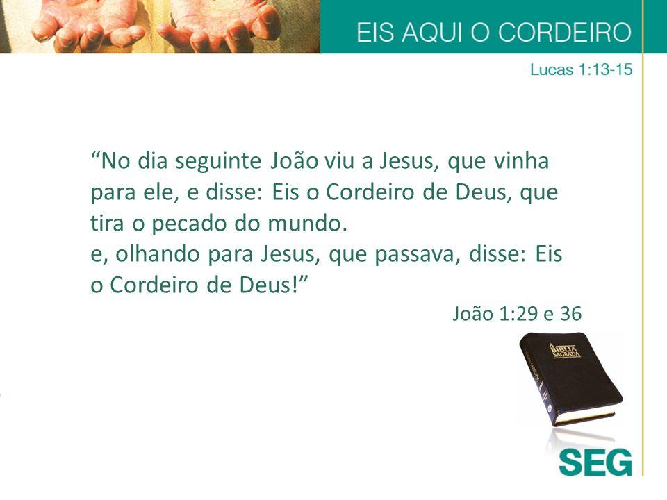 No dia seguinte João viu a Jesus, que vinha para ele, e disse: Eis o Cordeiro de Deus, que tira o pecado do mundo. e, olhando para Jesus, que passava,