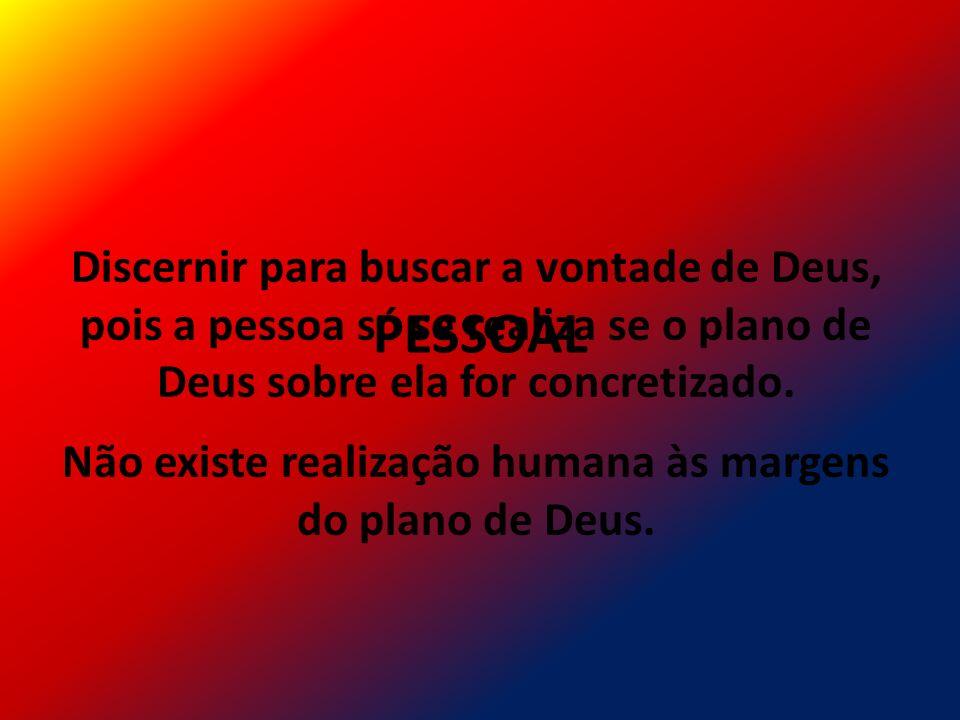 Discernir para buscar a vontade de Deus, pois a pessoa só se realiza se o plano de Deus sobre ela for concretizado. Não existe realização humana às ma