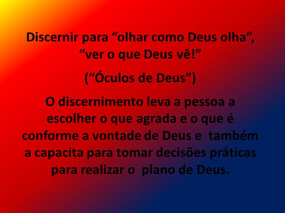Discernir para olhar como Deus olha, ver o que Deus vê! (Óculos de Deus) O discernimento leva a pessoa a escolher o que agrada e o que é conforme a vo