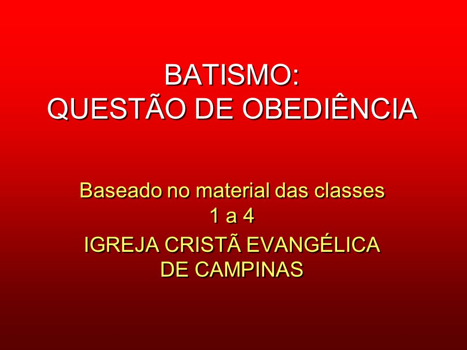 BATISMO: QUESTÃO DE OBEDIÊNCIA Baseado no material das classes 1 a 4 IGREJA CRISTÃ EVANGÉLICA DE CAMPINAS Baseado no material das classes 1 a 4 IGREJA CRISTÃ EVANGÉLICA DE CAMPINAS
