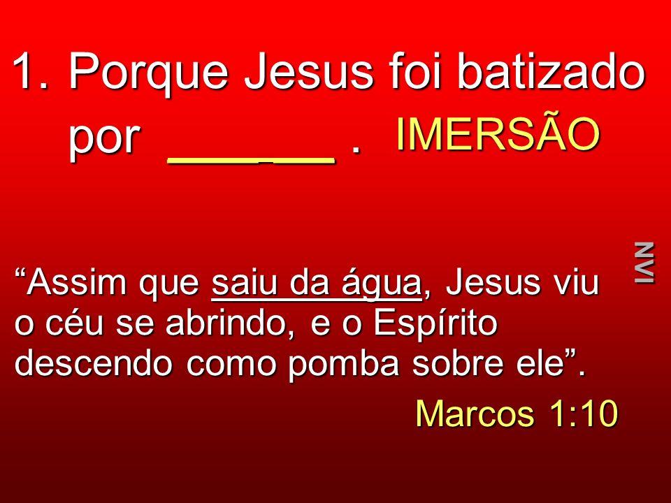 1. Porque Jesus foi batizado por _____. IMERSÃO Assim que saiu da água, Jesus viu o céu se abrindo, e o Espírito descendo como pomba sobre ele. Marcos