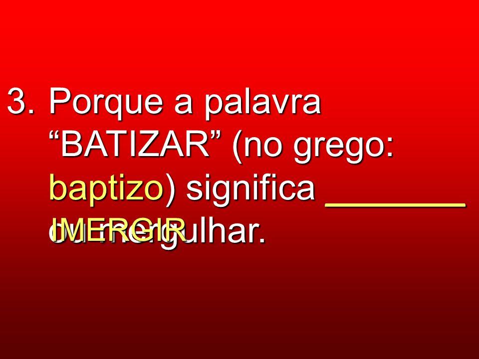 3. Porque a palavra BATIZAR (no grego: baptizo) significa _______ ou mergulhar. IMERGIR