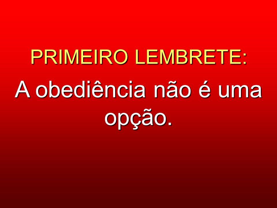 PRIMEIRO LEMBRETE: A obediência não é uma opção.