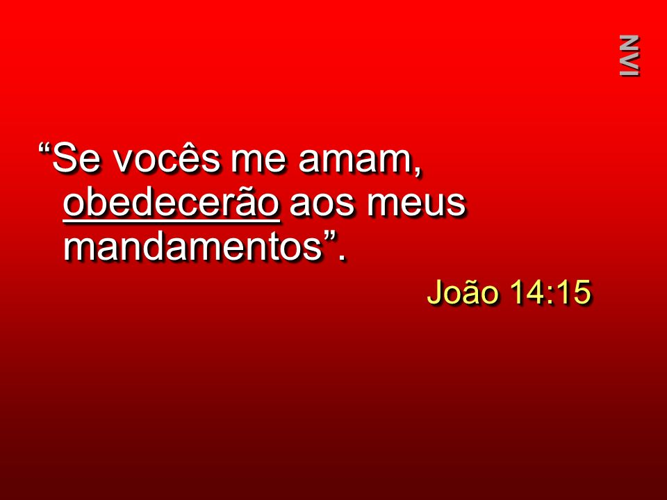 Se vocês me amam, obedecerão aos meus mandamentos. João 14:15 Se vocês me amam, obedecerão aos meus mandamentos. João 14:15 NVI