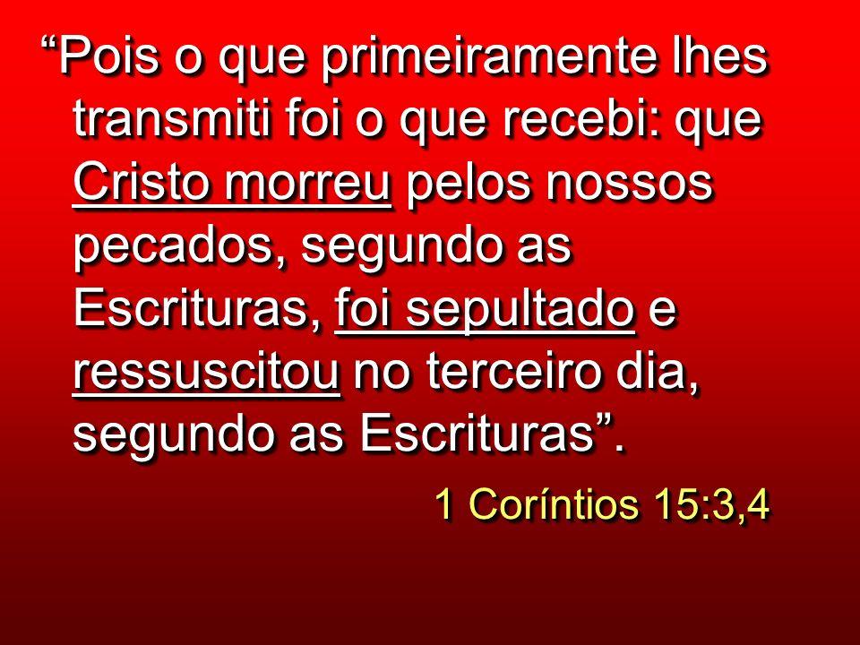 Pois o que primeiramente lhes transmiti foi o que recebi: que Cristo morreu pelos nossos pecados, segundo as Escrituras, foi sepultado e ressuscitou no terceiro dia, segundo as Escrituras.