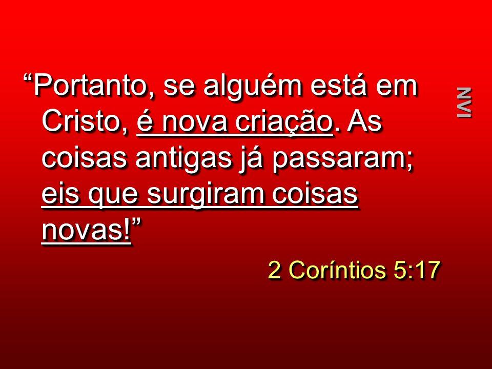 Portanto, se alguém está em Cristo, é nova criação. As coisas antigas já passaram; eis que surgiram coisas novas! 2 Coríntios 5:17 2 Coríntios 5:17 Po