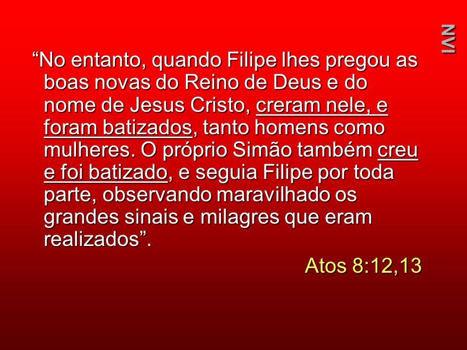 No entanto, quando Filipe lhes pregou as boas novas do Reino de Deus e do nome de Jesus Cristo, creram nele, e foram batizados, tanto homens como mulh