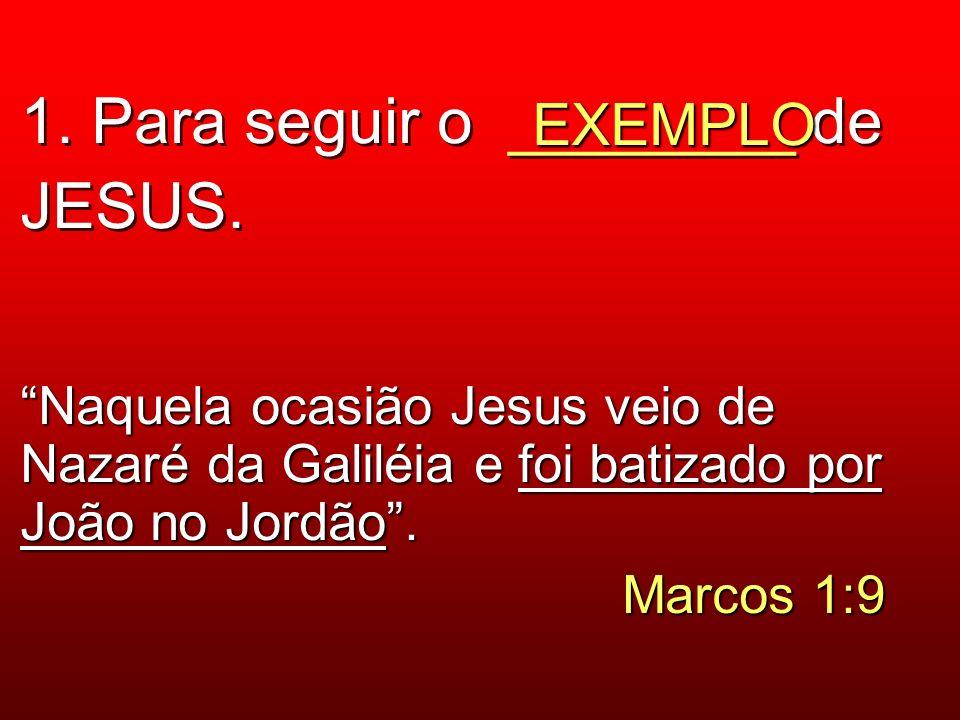 1. Para seguir o ________ de JESUS. EXEMPLO Naquela ocasião Jesus veio de Nazaré da Galiléia e foi batizado por João no Jordão. Marcos 1:9