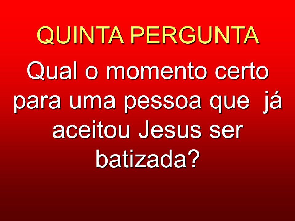 QUINTA PERGUNTA Qual o momento certo para uma pessoa que já aceitou Jesus ser batizada?