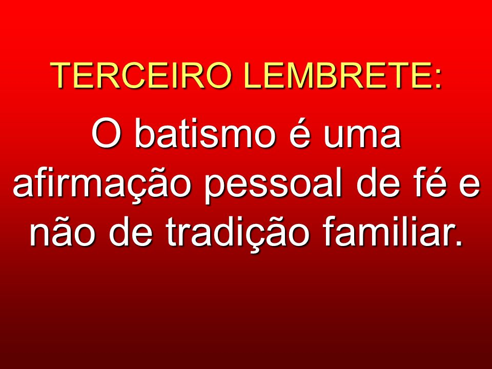 TERCEIRO LEMBRETE: O batismo é uma afirmação pessoal de fé e não de tradição familiar.