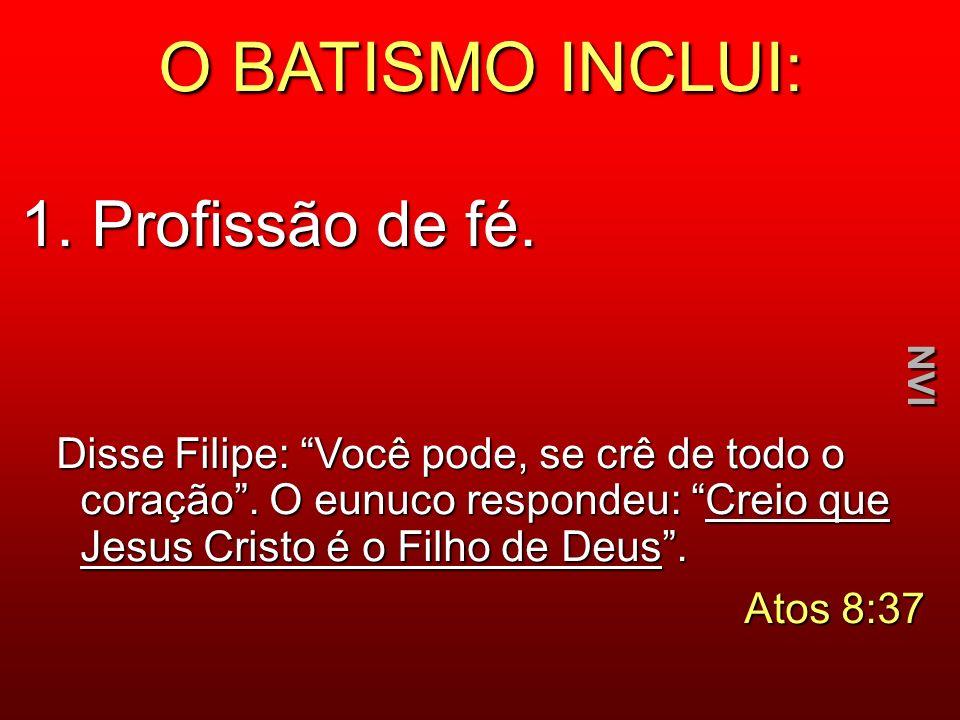 O BATISMO INCLUI: 1. Profissão de fé. Disse Filipe: Você pode, se crê de todo o coração. O eunuco respondeu: Creio que Jesus Cristo é o Filho de Deus.