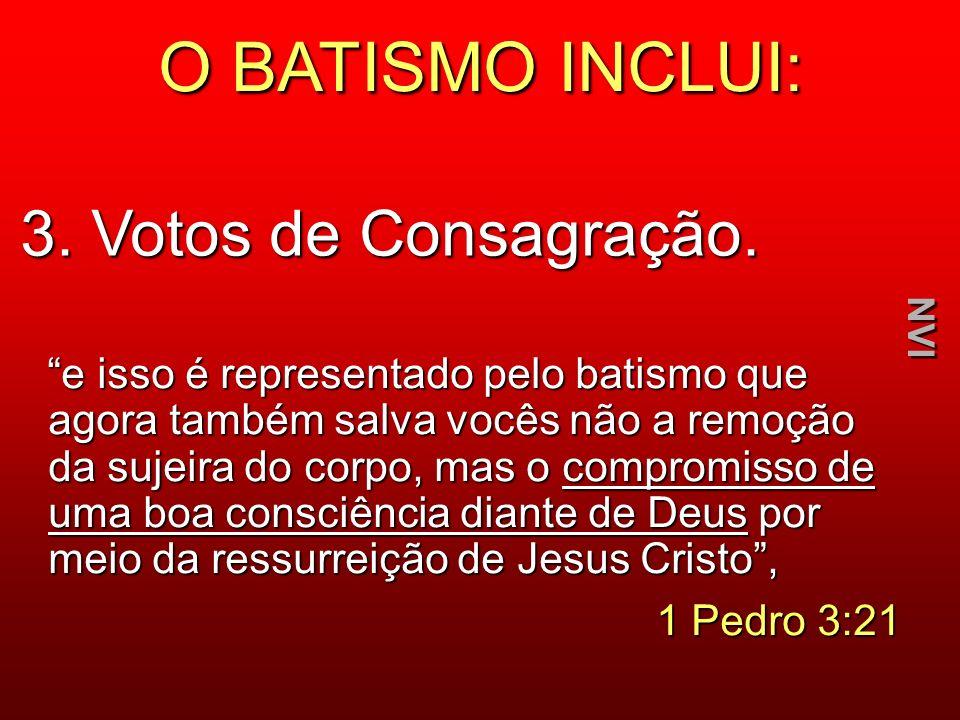 O BATISMO INCLUI: 3. Votos de Consagração. e isso é representado pelo batismo que agora também salva vocês não a remoção da sujeira do corpo, mas o co