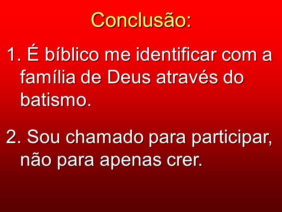 Conclusão: 1. É bíblico me identificar com a família de Deus através do batismo. 2. Sou chamado para participar, não para apenas crer.