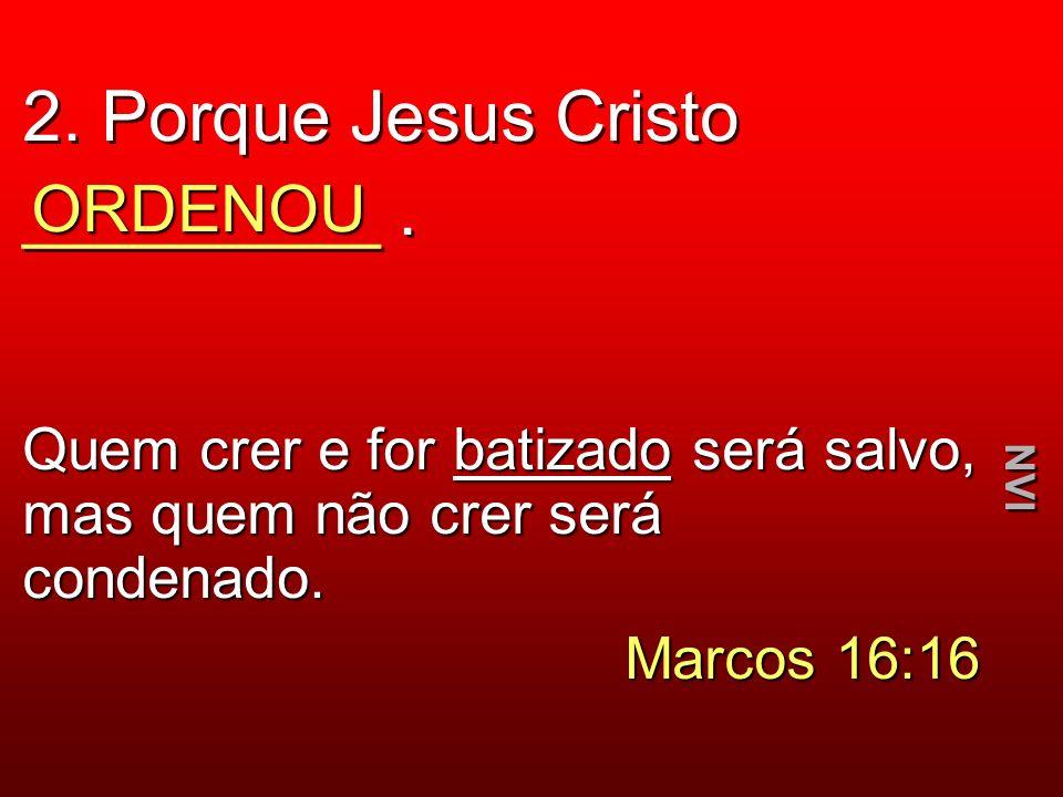 2. Porque Jesus Cristo _________. ORDENOU Quem crer e for batizado será salvo, mas quem não crer será condenado. Marcos 16:16 NVI