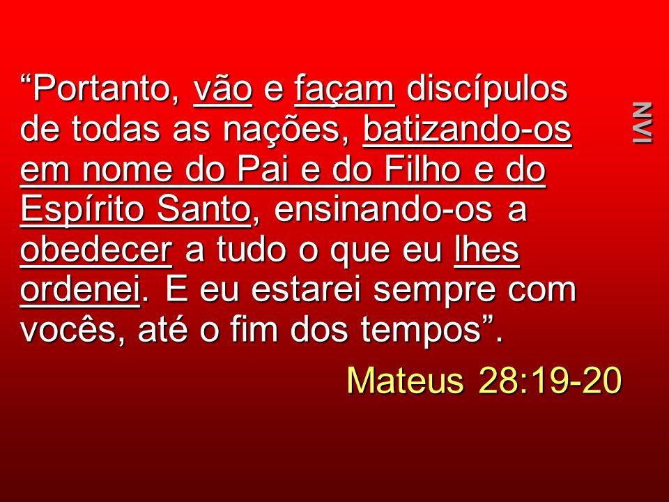 Portanto, vão e façam discípulos de todas as nações, batizando-os em nome do Pai e do Filho e do Espírito Santo, ensinando-os a obedecer a tudo o que eu lhes ordenei.