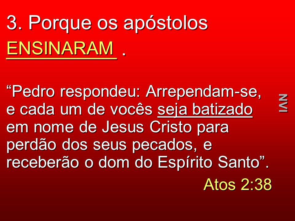 3. Porque os apóstolos __________. ENSINARAM Pedro respondeu: Arrependam-se, e cada um de vocês seja batizado em nome de Jesus Cristo para perdão dos