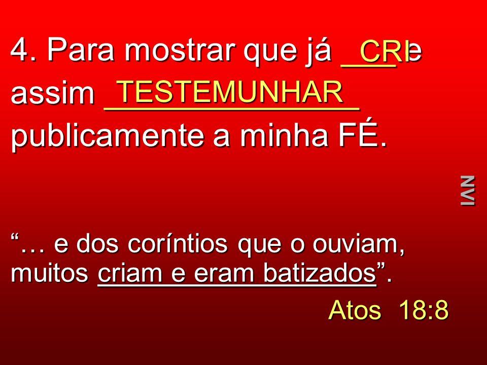 4. Para mostrar que já ___ e assim ______________ publicamente a minha FÉ. CRI TESTEMUNHAR … e dos coríntios que o ouviam, muitos criam e eram batizad