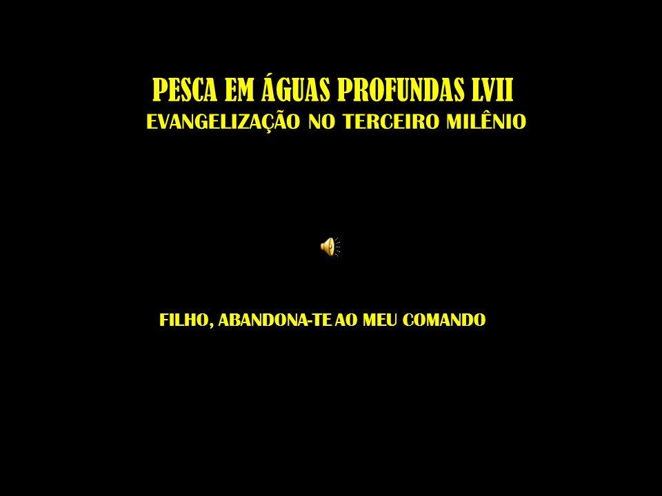 PESCA EM ÁGUAS PROFUNDAS LVII EVANGELIZAÇÃO NO TERCEIRO MILÊNIO FILHO, ABANDONA-TE AO MEU COMANDO