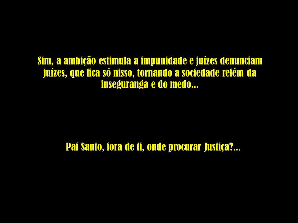 Sim, a ambição estimula a impunidade e juízes denunciam juízes, que fica só nisso, tornando a sociedade refém da inseguranga e do medo... Pai Santo, f