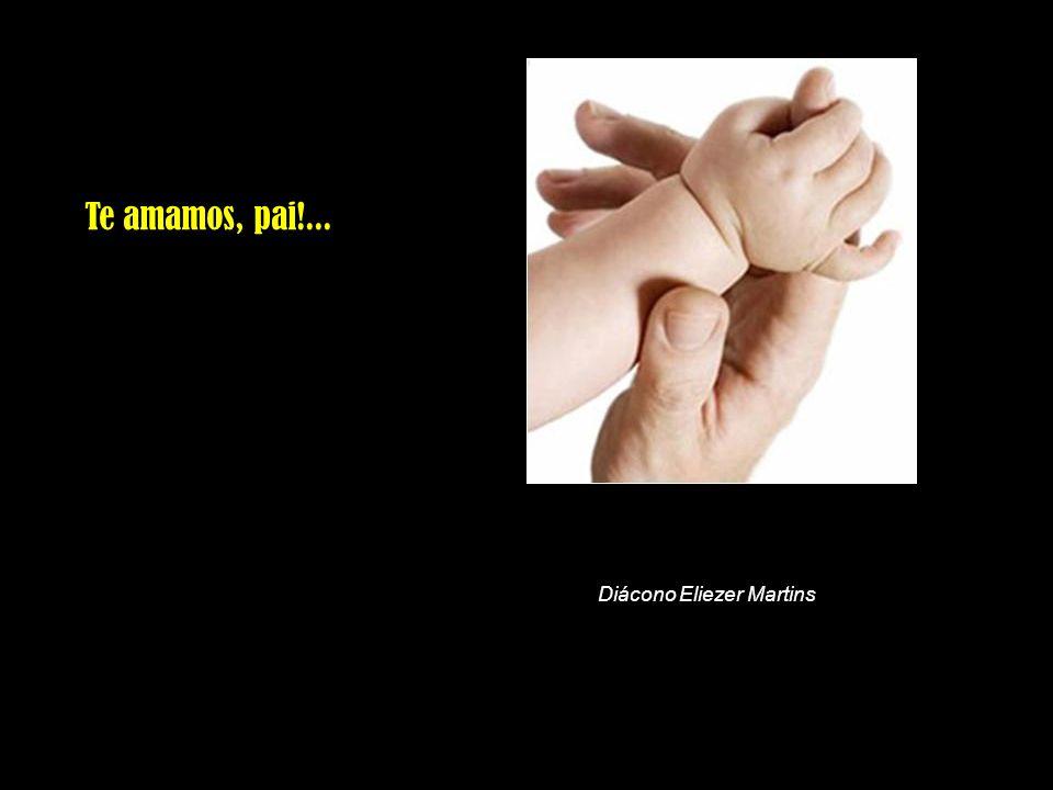 Te amamos, pai!... Diácono Eliezer Martins