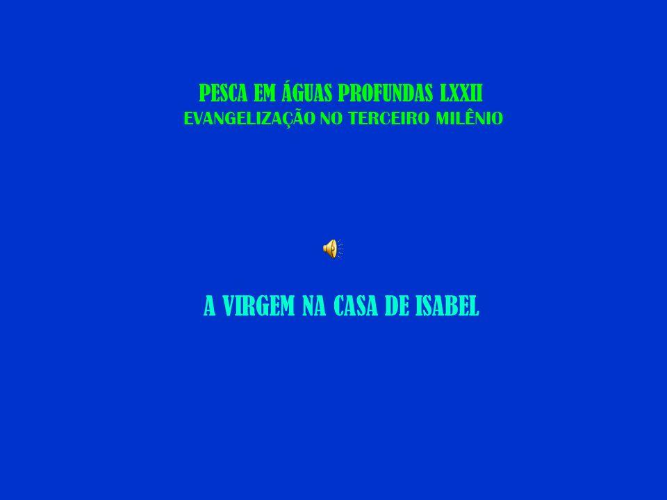 PESCA EM ÁGUAS PROFUNDAS LXXII EVANGELIZAÇÃO NO TERCEIRO MILÊNIO A VIRGEM NA CASA DE ISABEL