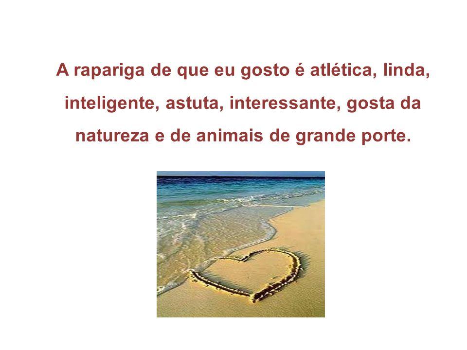 A rapariga de que eu gosto é atlética, linda, inteligente, astuta, interessante, gosta da natureza e de animais de grande porte.