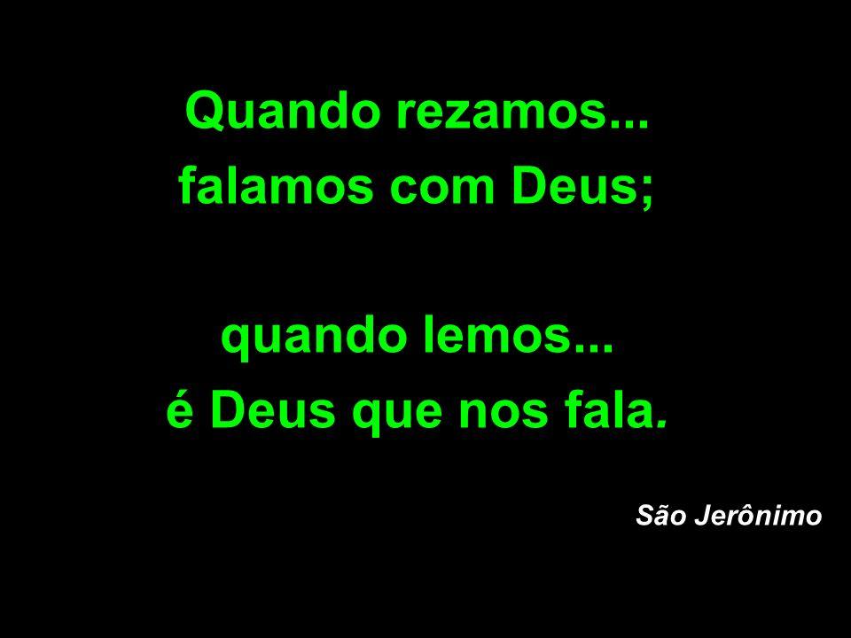 Quando rezamos... falamos com Deus; quando lemos... é Deus que nos fala. São Jerônimo