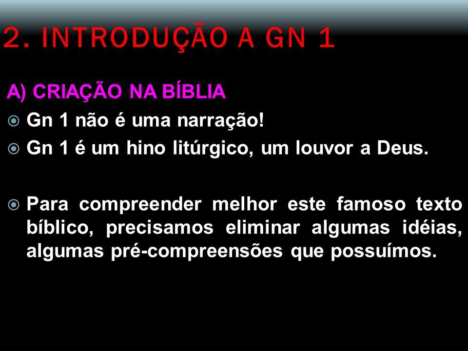 2. INTRODUÇÃO A GN 1 A) CRIAÇÃO NA BÍBLIA Gn 1 não é uma narração! Gn 1 é um hino litúrgico, um louvor a Deus. Para compreender melhor este famoso tex