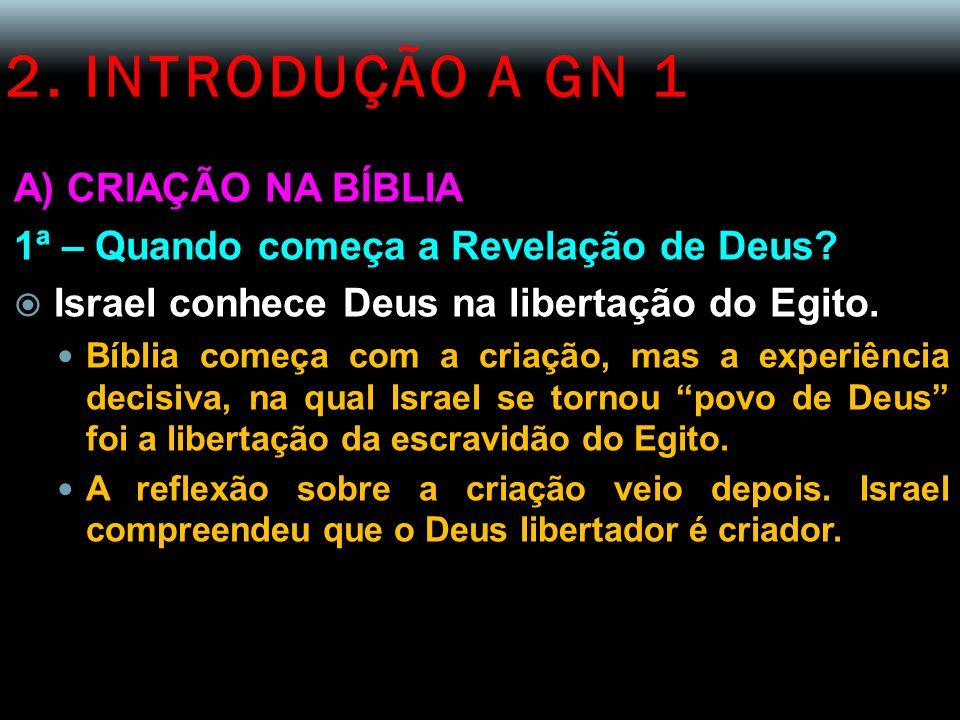 2. INTRODUÇÃO A GN 1 A) CRIAÇÃO NA BÍBLIA 1ª – Quando começa a Revelação de Deus? Israel conhece Deus na libertação do Egito. Bíblia começa com a cria