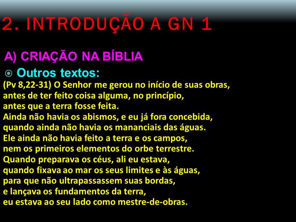 2. INTRODUÇÃO A GN 1 A) CRIAÇÃO NA BÍBLIA Outros textos: (Pv 8,22-31) O Senhor me gerou no início de suas obras, antes de ter feito coisa alguma, no p