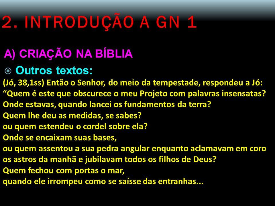 2. INTRODUÇÃO A GN 1 A) CRIAÇÃO NA BÍBLIA Outros textos: (Jó, 38,1ss) Então o Senhor, do meio da tempestade, respondeu a Jó: Quem é este que obscurece