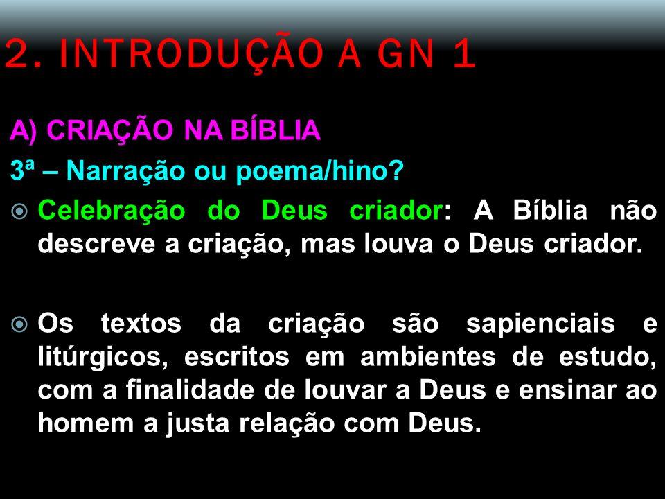 2. INTRODUÇÃO A GN 1 A) CRIAÇÃO NA BÍBLIA 3ª – Narração ou poema/hino? Celebração do Deus criador: A Bíblia não descreve a criação, mas louva o Deus c