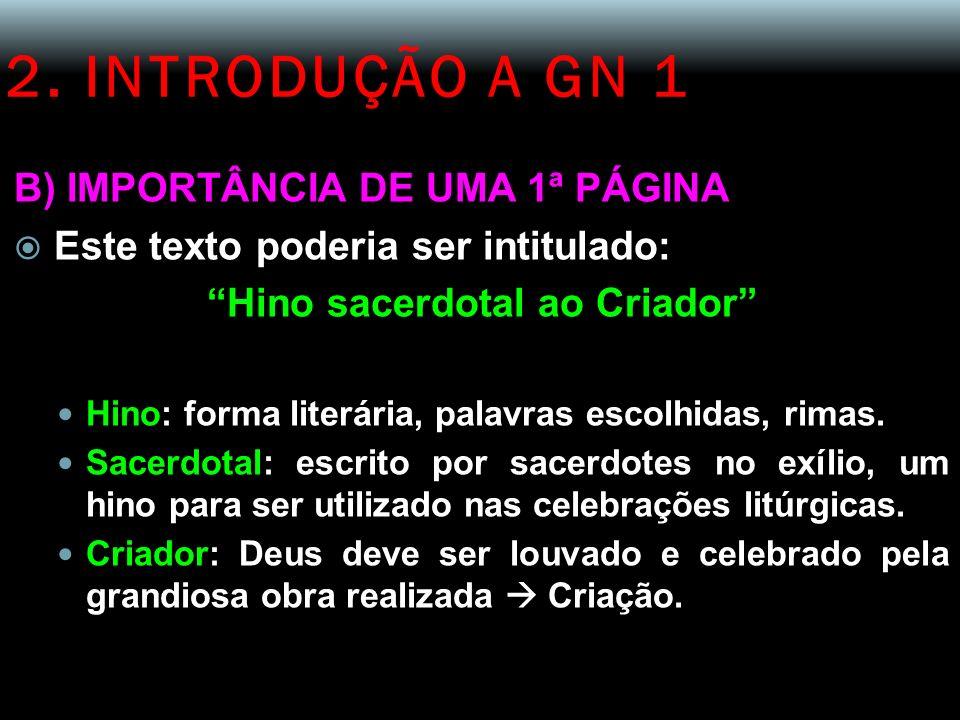 2. INTRODUÇÃO A GN 1 B) IMPORTÂNCIA DE UMA 1ª PÁGINA Este texto poderia ser intitulado: Hino sacerdotal ao Criador Hino: forma literária, palavras esc
