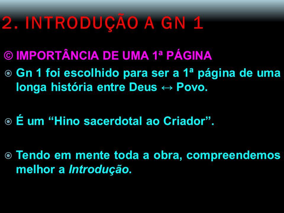 2. INTRODUÇÃO A GN 1 © IMPORTÂNCIA DE UMA 1ª PÁGINA Gn 1 foi escolhido para ser a 1ª página de uma longa história entre Deus Povo. É um Hino sacerdota