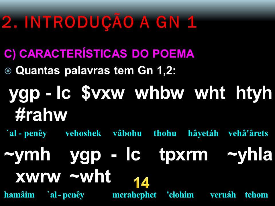2. INTRODUÇÃO A GN 1 C) CARACTERÍSTICAS DO POEMA Quantas palavras tem Gn 1,2: ygp - lc $vxw whbw wht htyh #rahw `al - penêy vehoshek vâbohu thohu hâye