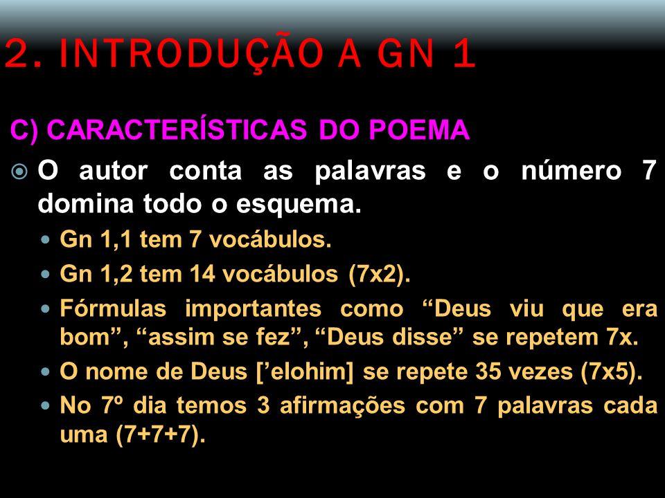2. INTRODUÇÃO A GN 1 C) CARACTERÍSTICAS DO POEMA O autor conta as palavras e o número 7 domina todo o esquema. Gn 1,1 tem 7 vocábulos. Gn 1,2 tem 14 v