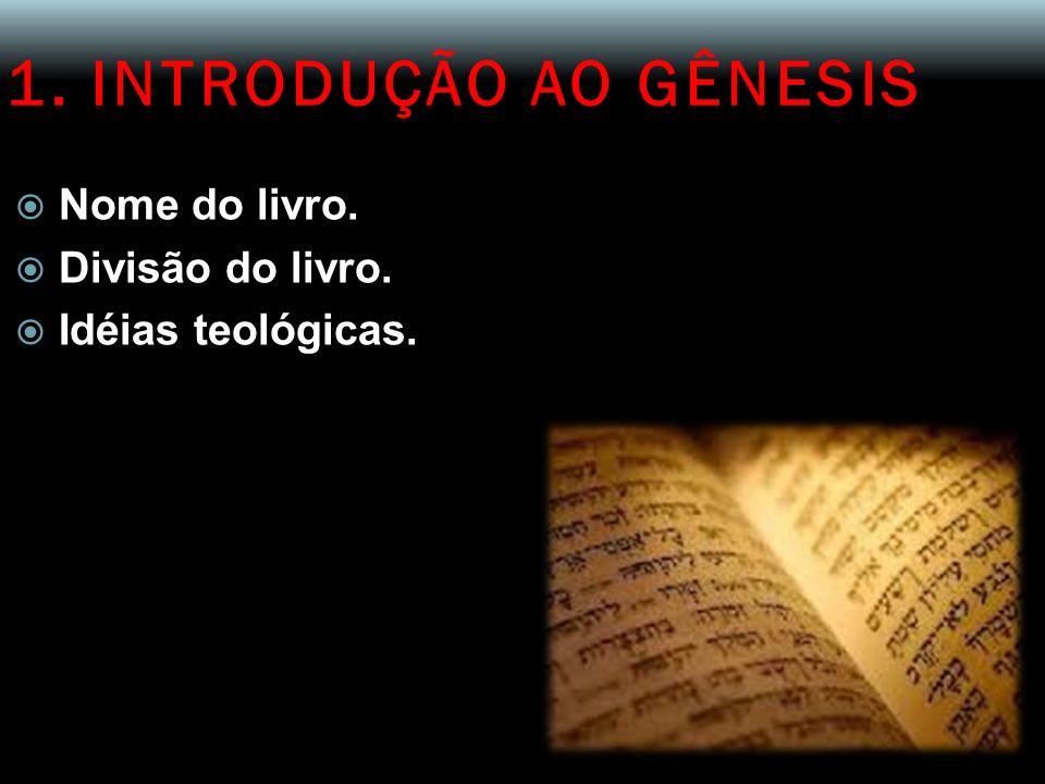 1. INTRODUÇÃO AO GÊNESIS Nome do livro. Divisão do livro. Idéias teológicas.