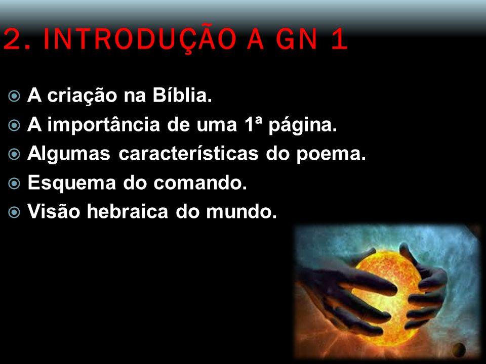 2. INTRODUÇÃO A GN 1 A criação na Bíblia. A importância de uma 1ª página. Algumas características do poema. Esquema do comando. Visão hebraica do mund