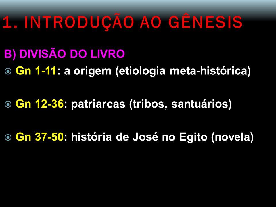 1. INTRODUÇÃO AO GÊNESIS B) DIVISÃO DO LIVRO Gn 1-11: a origem (etiologia meta-histórica) Gn 12-36: patriarcas (tribos, santuários) Gn 37-50: história
