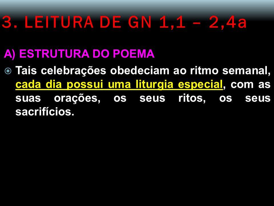 3. LEITURA DE GN 1,1 – 2,4a A) ESTRUTURA DO POEMA Tais celebrações obedeciam ao ritmo semanal, cada dia possui uma liturgia especial, com as suas oraç