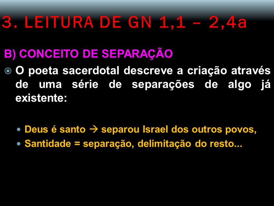 3. LEITURA DE GN 1,1 – 2,4a B) CONCEITO DE SEPARAÇÃO O poeta sacerdotal descreve a criação através de uma série de separações de algo já existente: De