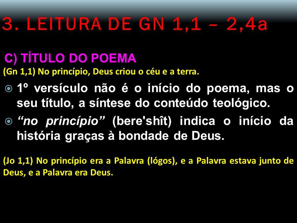 3. LEITURA DE GN 1,1 – 2,4a C) TÍTULO DO POEMA (Gn 1,1) No princípio, Deus criou o céu e a terra. 1º versículo não é o início do poema, mas o seu títu