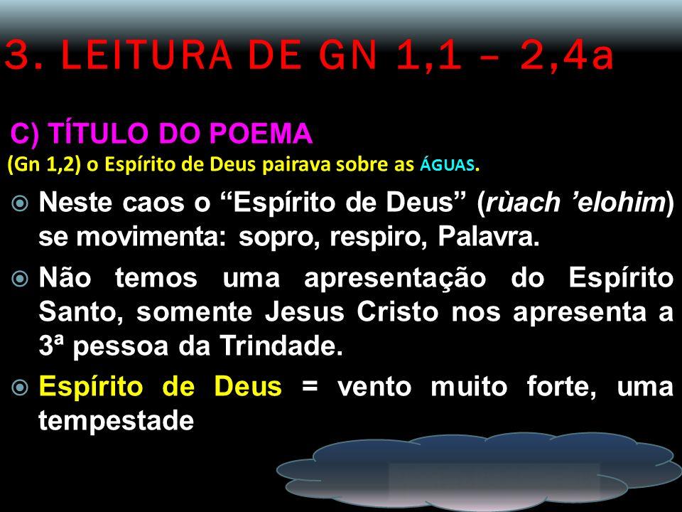 3. LEITURA DE GN 1,1 – 2,4a C) TÍTULO DO POEMA (Gn 1,2) o Espírito de Deus pairava sobre as ÁGUAS. Neste caos o Espírito de Deus (rùach elohim) se mov