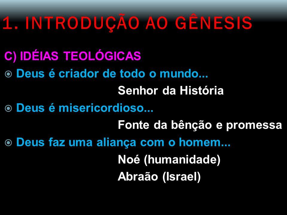 1. INTRODUÇÃO AO GÊNESIS C) IDÉIAS TEOLÓGICAS Deus é criador de todo o mundo... Senhor da História Deus é misericordioso... Fonte da bênção e promessa