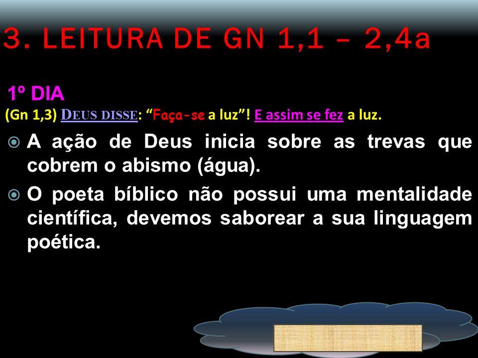 3. LEITURA DE GN 1,1 – 2,4a 1º DIA (Gn 1,3) D EUS DISSE : Faça-se a luz! E assim se fez a luz. A ação de Deus inicia sobre as trevas que cobrem o abis