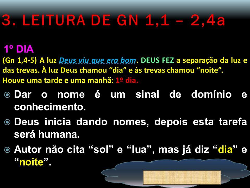 3. LEITURA DE GN 1,1 – 2,4a 1º DIA (Gn 1,4-5) A luz Deus viu que era bom. DEUS FEZ a separação da luz e das trevas. À luz Deus chamou dia e às trevas