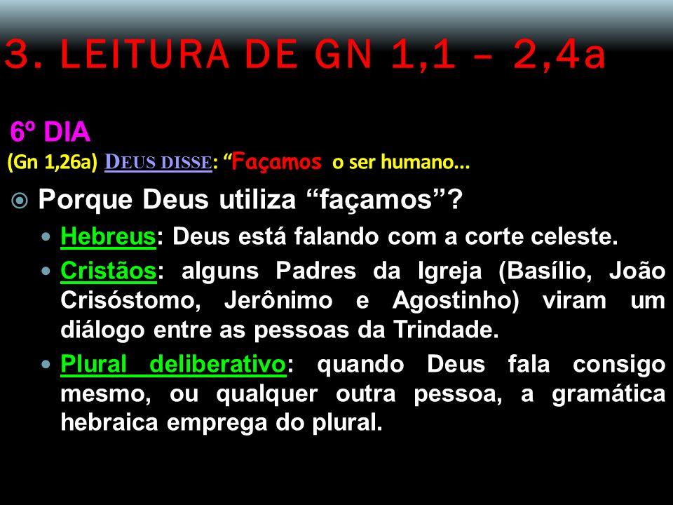 3. LEITURA DE GN 1,1 – 2,4a 6º DIA (Gn 1,26a) D EUS DISSE : Façamos o ser humano... Porque Deus utiliza façamos? Hebreus: Deus está falando com a cort