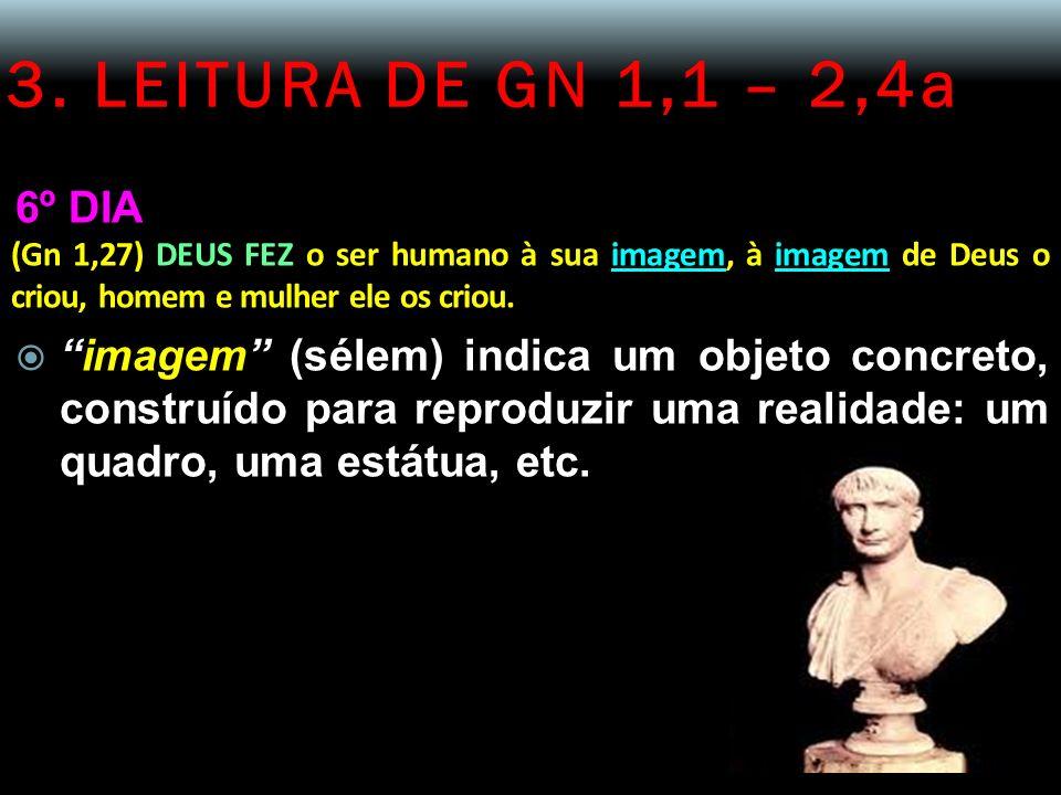 3. LEITURA DE GN 1,1 – 2,4a 6º DIA (Gn 1,27) DEUS FEZ o ser humano à sua imagem, à imagem de Deus o criou, homem e mulher ele os criou. imagem (sélem)
