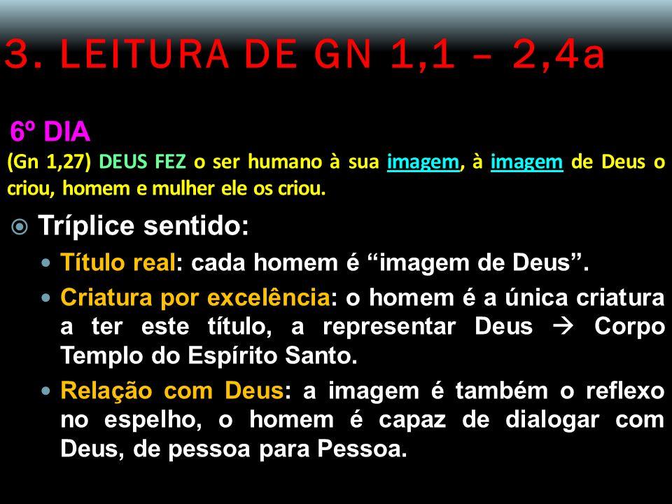 3. LEITURA DE GN 1,1 – 2,4a 6º DIA (Gn 1,27) DEUS FEZ o ser humano à sua imagem, à imagem de Deus o criou, homem e mulher ele os criou. Tríplice senti