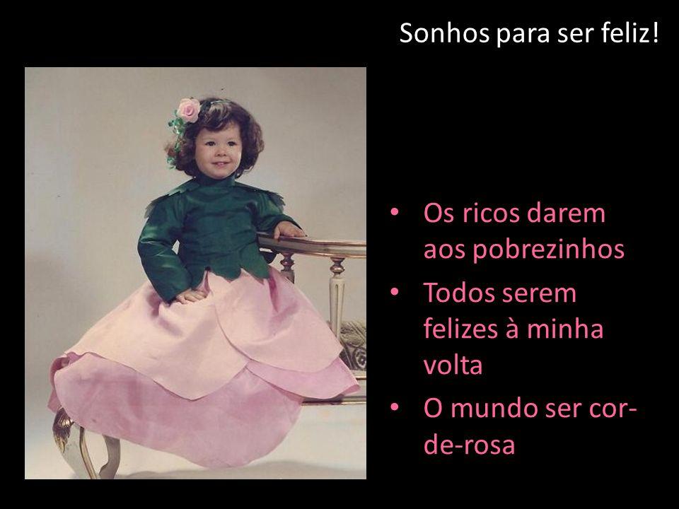 Sonhos para ser feliz! Os ricos darem aos pobrezinhos Todos serem felizes à minha volta O mundo ser cor- de-rosa
